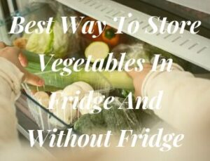 Best Way To Store Vegetables In Fridge And Without Fridge